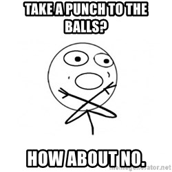 challenge denied - Take a punch to the balls? How about no.