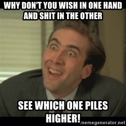 Nick Cage - Why don't you wish in one hand and shit in the other  see which one piles higher!