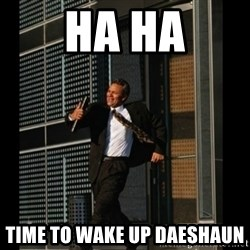 HAHA TIME FOR GUY - Ha ha Time to wake up daeshaun