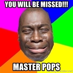 Sad Brutha - you will be missed!!! master pops