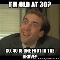 Nick Cage - I'M OLD AT 30? SO, 40 IS ONE FOOT IN THE GRAVE?