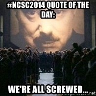 Big Brother is watching you... - #NCSC2014 QUOTE OF THE DAy: We're all screwed...