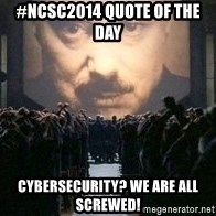Big Brother is watching you... - #NCSC2014 QUOTE of The day CYBERSECURITY? We are all screwed!