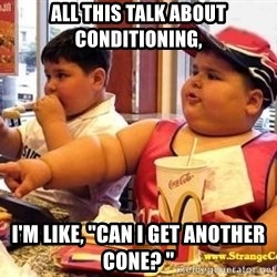 """McDonalds Fat Kid - All this talk about conditioning, I'm like, """"Can I get another cone? """""""