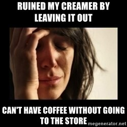 todays problem crying woman - Ruined MY Creamer by Leaving it out  can't have coffee without going to the store