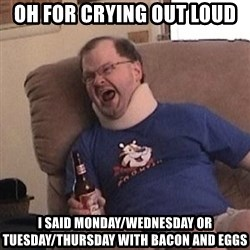 Fuming tourettes guy - oh for crying out loud i said monday/wednesday or tuesday/thursday with bacon and eggs