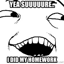 I see what you did there - yea suuuuure.. i did my homework