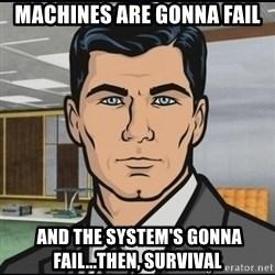 Archer - Machines are gonna fail  and the system's gonna fail...then, survival