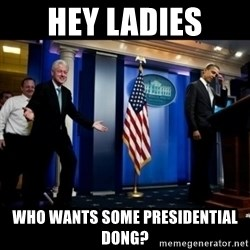 Inappropriate Timing Bill Clinton - hey ladies who wants some presidential dong?