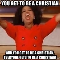 giving oprah - You get to be a Christian And you get to be a Christian, everyone gets to be a Christian!