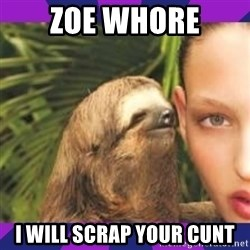 Perverted Whispering Sloth  - zoe whore i will scrap your cunt