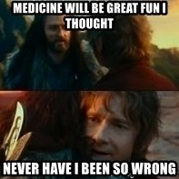 Never Have I Been So Wrong - Medicine will be great fun i thought Never have i been so wrong