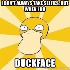 Conspiracy Psyduck - i don't always take selfies, but when i do duckface