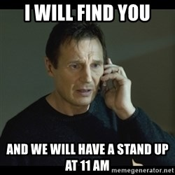 I will Find You Meme - I will find you and We will have a stand up at 11 am