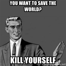 Correction Guy - you want to save the world? kill yourself