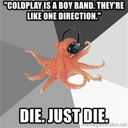"Musicnerdoctopus - ""coldplay is a boy band. they're like one direction."" die. just die."
