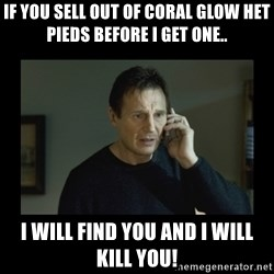 I will find you and kill you - If you sell out of coral glow het pieds before I get one.. I will find you and I will kill you!