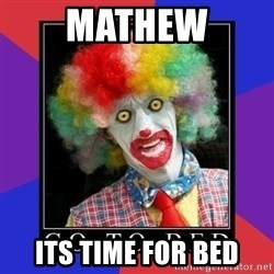 go to bed clown  - Mathew its time for bed