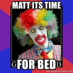 go to bed clown  - matt its time for bed