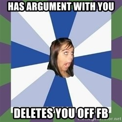 Annoying FB girl - has argument with you deletes you off fb