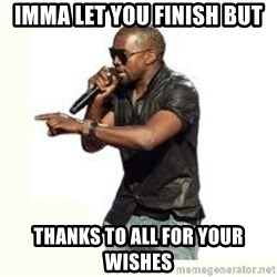 Imma Let you finish kanye west - IMMA LET YOU FINISH but thanks to all for your wishes