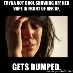 todays problem crying woman - tryna act cool Showing off her vape in front of her bf,  gets dumped.
