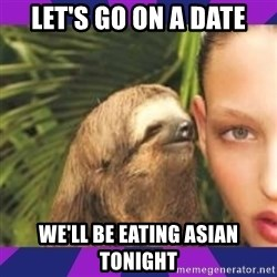Perverted Whispering Sloth  - Let's go on a date We'll be eating Asian tonight