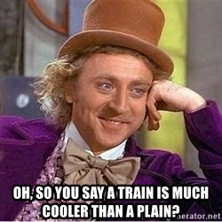 Oh so you're -  OH, SO YOU SAY A TRAIN IS MUCH COOLER THAN A PLAIN?
