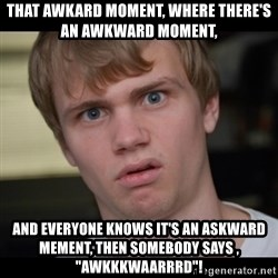 "Conspiracy Manke - That awkard moment, where there's an awkward moment,  and everyone knows it's an askward mement, then somebody says , ""AWKKKWAARRRD""!"