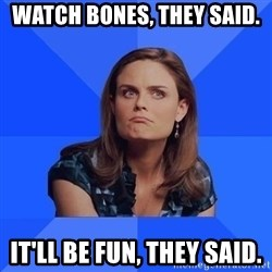 Socially Awkward Brennan - Watch bones, they said. it'll be fun, they said.