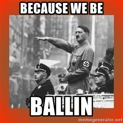 Heil Hitler - because we be ballin