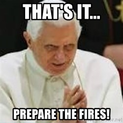 Pedo Pope - that's it... Prepare the Fires!
