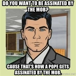 Sterling Archer - dO YOU WANT TO BE ASSINATED BY THE MOB? cAUSE THAT'S HOW A POPE GETS ASSINATED BY THE MOB.