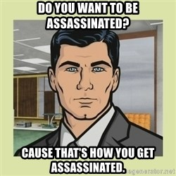 Sterling Archer - dO YOU WANT TO BE ASSASSINATED? cAUSE THAT'S HOW YOU GET ASSASSINATED.