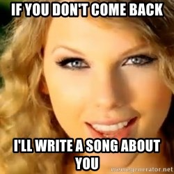 Taylor Swift - if you don't come back I'll write a song about you