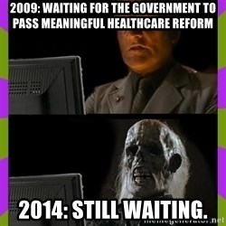 ill just wait here - 2009: Waiting for the government to pass meaningful healthcare reform 2014: Still Waiting.