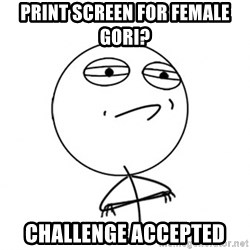 Challenge Accepted HD - print screen for female gori? challenge accepted