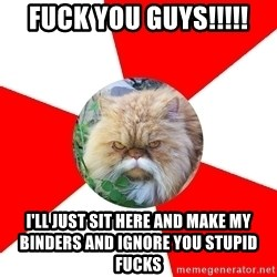 Diabetic Cat - FUCK YOU GUYS!!!!! i'll just sit here and make my binders and ignore you stupid fucks