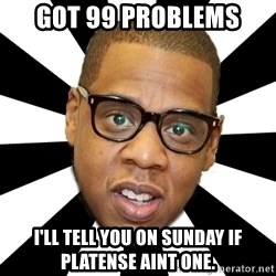 JayZ 99 Problems - Got 99 PROBLEMS i'll tell you on sunday if Platense aint one.