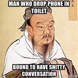 Confucious - man who drop phone in toilet BOUND TO HAVE SHITTY CONVERSATION