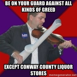 FiddlingRapert - Be on your guard against all kinds of greed except Conway County Liquor Stores