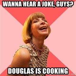 Amused Anna Wintour - Wanna hear a joke, guys? Douglas is cooking