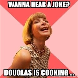Amused Anna Wintour - Wanna hear a joke? Douglas is cooking ...