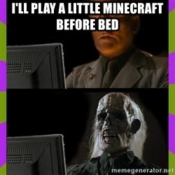 ill just wait here - i'll play a little minecraft before bed