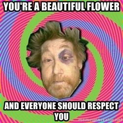 Russian Boozer - you're a beautiful flower  and everyone should respect you
