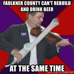 FiddlingRapert - Faulkner county can't rebuild and drink beer at the same time