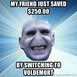 vold - my friend just saved $250.00 by switching to  voldemort