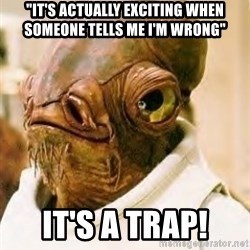 "Its A Trap - ""It's actually exciting when someone tells me I'm wrong"" It's a trap!"