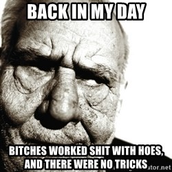 Back In My Day - Back in my day Bitches worked shit with hoes, and there were no tricks