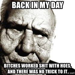 Back In My Day - Back in my day bitches worked shit with hoes, and there was no trick to it